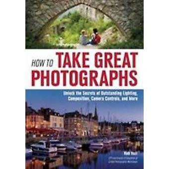 How to Take Great Photographs - Unlock the Secrets of Outstanding Ligh
