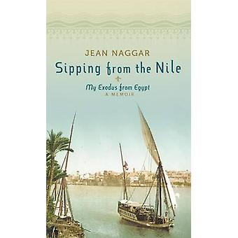 Sipping from the Nile - My Exodus from Egypt by Jean Naggar - 97816121