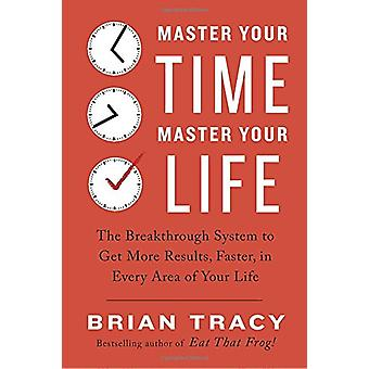 Master Your Time - Master Your Life - The Breakthrough System to Get M