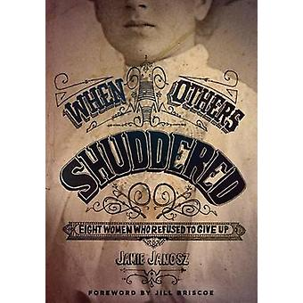 When Others Shuddered - Eight Women Who Refused to Give Up by Jamie Ja