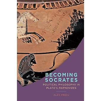 Becoming Socrates Political Philosophy in Platos Parmenides by Priou & Alex
