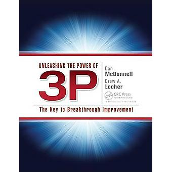 Unleashing the Power of 3P  The Key to Breakthrough Improvement by McDonnell & Dan
