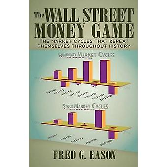 The Wall Street Money Game The Market Cycles That Repeat Themselves Throughout History by Eason & Fred G.