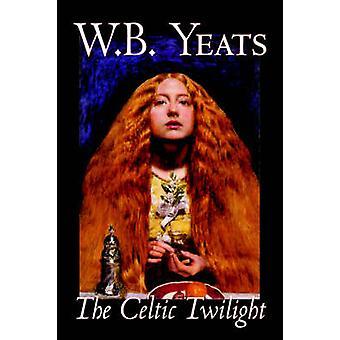 The Celtic Twilight by W.B.Yeats Fiction Fantasy Literary Fairy Tales Folk Tales Legends  Mythology by Yeats & W. B.