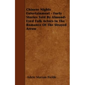 Chinese Nights Entertainment  Forty Stories Told By AlmondEyed Folk Actors In The Romance Of The Strayed Arrow by Fielde & Adele Marion