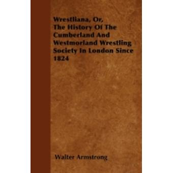 Wrestliana Or The History Of The Cumberland And Westmorland Wrestling Society In London Since 1824 by Armstrong & Walter