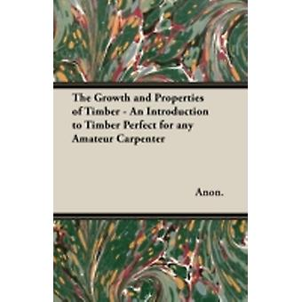 The Growth and Properties of Timber  An Introduction to Timber Perfect for any Amateur Carpenter by Anon.