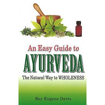 Easy Guide to Ayurveda - The Natural Way to Wholeness by Roy Eugene Da