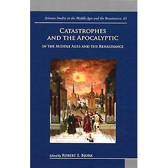 Catastrophes and the Apocalyptic in the Middle Ages and Renaissance by Edited by Robert Bjork