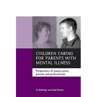 Children caring for parents with mental illness  Perspectives of young carers parents and professionals by Jo Aldridge & Saul Becker