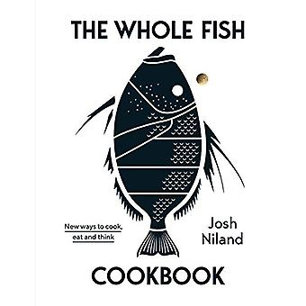 The Whole Fish Cookbook - New ways to cook - eat and think by Josh Nil