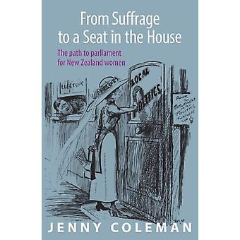 From Suffrage to a Seat in the House  The path to parliament for New Zealand women by Jenny Coleman