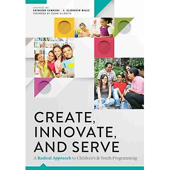Create Innovate and Serve  A Radical Approach to Childrens and Youth Programming by Kathleen Campana & J Elizabeth Mills & Foreword by Susan Hildreth