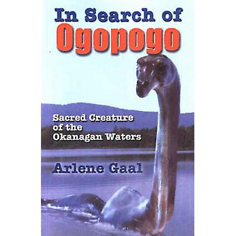 In Search of Ogopogo - Sacred Creature of the Okanagan by Arlene Gaal