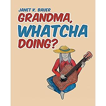 Grandma - Whatcha Doing? by Janet K Bauer - 9781645590132 Book