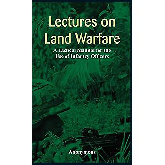 Lectures on Land Warfare - A Tactical Manual for the Use of Infantry
