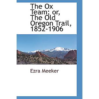 The Ox Team or The Old Oregon Trail 18521906 by Meeker & Ezra