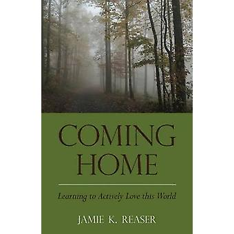 Coming Home Learning to Actively Love this World by Reaser & Jamie K.