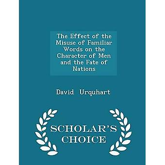 Die Auswirkungen des Missbrauchs von bekannten Worte auf den Charakter der Menschen und das Schicksal der Nationen Gelehrte Wahl Edition von & David Urquhart
