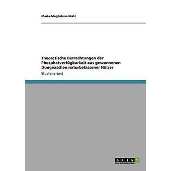 Theoretische Betrachtungen der Phosphatverfgbarkeit aus gewonnenen Dngeaschen naturbelassener Hlzer by Matz & MariaMagdalena