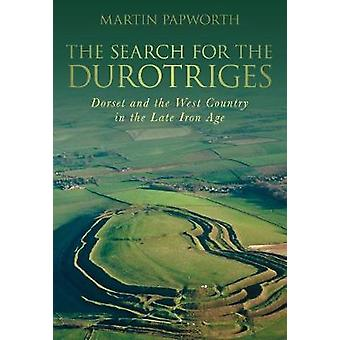 The Search for the Durotriges  Dorset and the West Country in the Late Iron Age by Martin Papworth