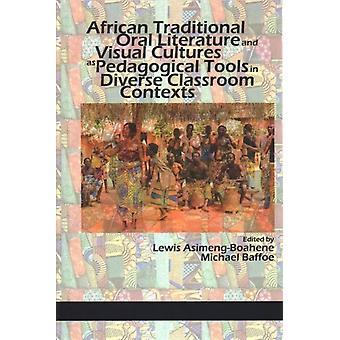 African Traditional Oral Literature and Visual Cultures as Pedagogical Tools in Diverse Classroom Contexts by Edited by Michael Baffoe & Edited by Lewis Asimeng Boahene
