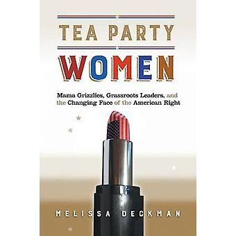 Tea Party Women  Mama Grizzlies Grassroots Leaders and the Changing Face of the American Right by Melissa Deckman