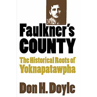 Faulkners County The Historical Roots of Yoknapatawpha by Doyle & Don H.