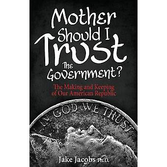 Mother Should I Trust the Government The Making and Keeping of Our American Republic by Jacobs & Jake