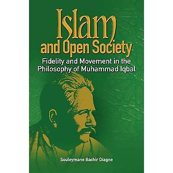 Islam and Open Society Fidelity and Movement in the Philosophy of Muhammad Iqbal by Diagne & Souleymane Bachir