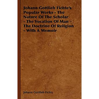 Johann Gottlieb Fichtes Popular Works  The Nature Of The Scholar  The Vocation Of Man  The Doctrine Of Religion  With A Memoir by Fichte & Johann Gottlieb