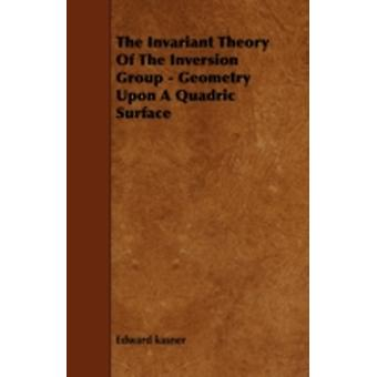 The Invariant Theory of the Inversion Group  Geometry Upon a Quadric Surface by Kasner & Edward