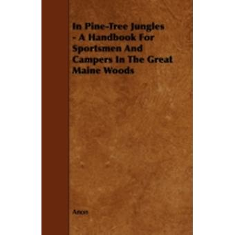 In PineTree Jungles  A Handbook for Sportsmen and Campers in the Great Maine Woods by Anon