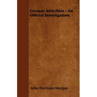 German Atrocities  An Official Investigation. by Morgan & John Hartman