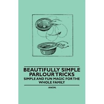 Beautifully Simple Parlour Tricks  Simple and Fun Magic for the Whole Family by Anon
