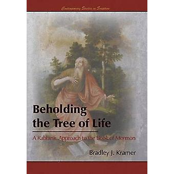 Beholding the Tree of Life A Rabbinic Approach to the Book of Mormon by Kramer & Bradley J.