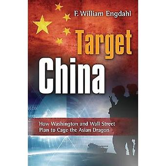 Target China How Washington and Wall Street Plan to Cage the Asian Dragon by Engdahl & F William