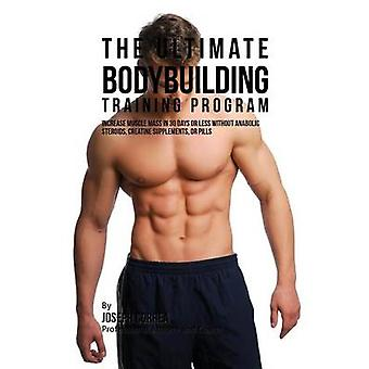 The Ultimate Bodybuilding Training Program Increase Muscle Mass in 30 Days or Less Without Anabolic Steroids Creatine Supplements or Pills by Correa & Joseph