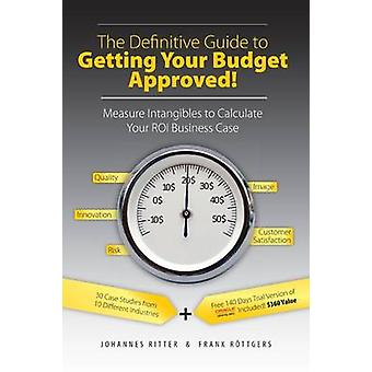 The Definitive Guide to Getting Your Budget Approved Measure Intangibles to Calculate Your ROI Business Case by Ritter & Johannes