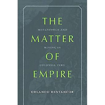 The Matter of Empire - Metaphysics and Mining in Colonial Peru by Orla