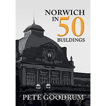 Norwich in 50 Buildings by Pete Goodrum - 9781445664026 Book