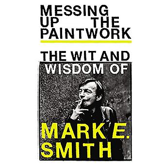 Messing Up the Paintwork - The Wit and Wisdom of Mark E. Smith - 97817
