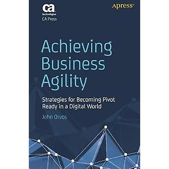 Achieving Business Agility - Strategies for Becoming Pivot Ready in a