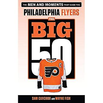 The Big 50: Philadelphia Flyers: The Men and Moments that Made the Philadelphia Flyers