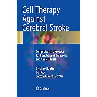Cell Therapy Against Cerebral Stroke  Comprehensive Reviews for Translational Researches and Clinical Trials by Edited by Kiyohiro Houkin & Edited by Koji Abe & Edited by Satoshi Kuroda