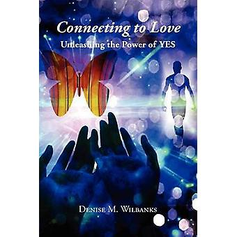 Connecting to Love - Unleashing the Power of Yes by Denise M Wilbanks