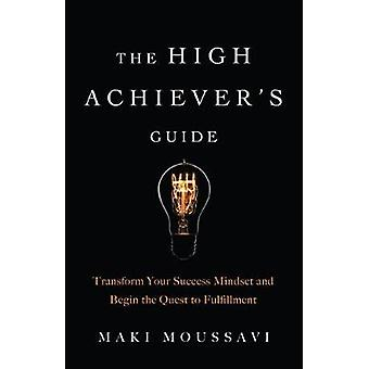 The High Achiever's Guide Transform Your Success Mindset and Begin the Quest to Fulfillment Authentic Happiness Job Fulfillment Personal Transformation