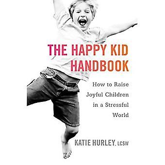 Happy Kid Handbook: How to Raise Joyful Children in a Stressful World