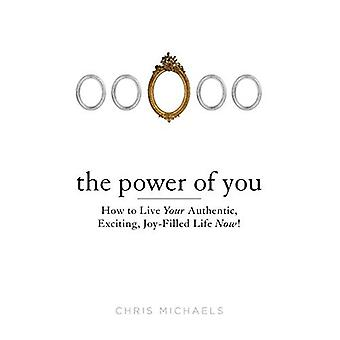 Power Of You: How to Live Your Authentic, Exciting, Joy-Filled Life Now!