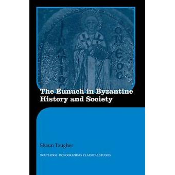 The Eunuch in Byzantine History and Society by Tougher & Shaun